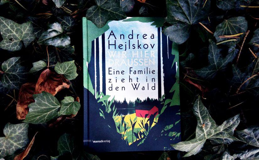 Wir hier draußen (Eine Familie zieht in den Wald) – Andrea Hejlskov